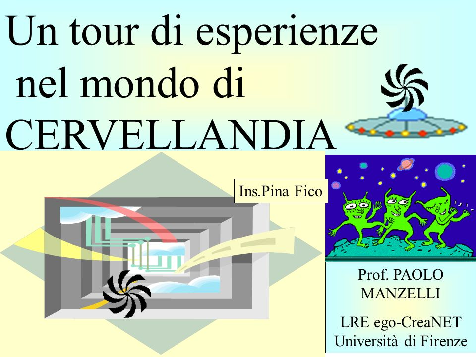 Un tour di esperienze nel mondo di CERVELLANDIA Prof. PAOLO MANZELLI LRE ego-CreaNET Università di Firenze Ins.Pina Fico