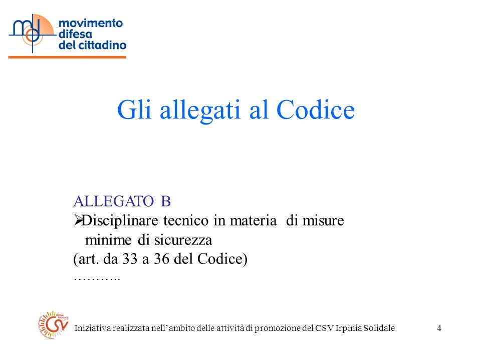 Iniziativa realizzata nellambito delle attività di promozione del CSV Irpinia Solidale4 Gli allegati al Codice ALLEGATO B Disciplinare tecnico in materia di misure minime di sicurezza (art.