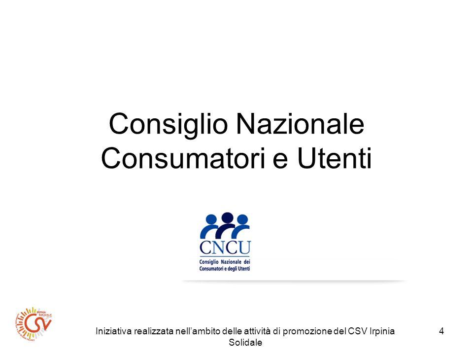 Iniziativa realizzata nellambito delle attività di promozione del CSV Irpinia Solidale 5 CNCU Il Consiglio Nazionale dei Consumatori e degli Utenti (CNCU), organo rappresentativo delle associazioni dei consumatori e degli utenti a livello nazionale, è stato istituito con la legge 30 luglio 1998, n° 281, confluita nel Codice del consumo (decreto legislativo n.206/2005).
