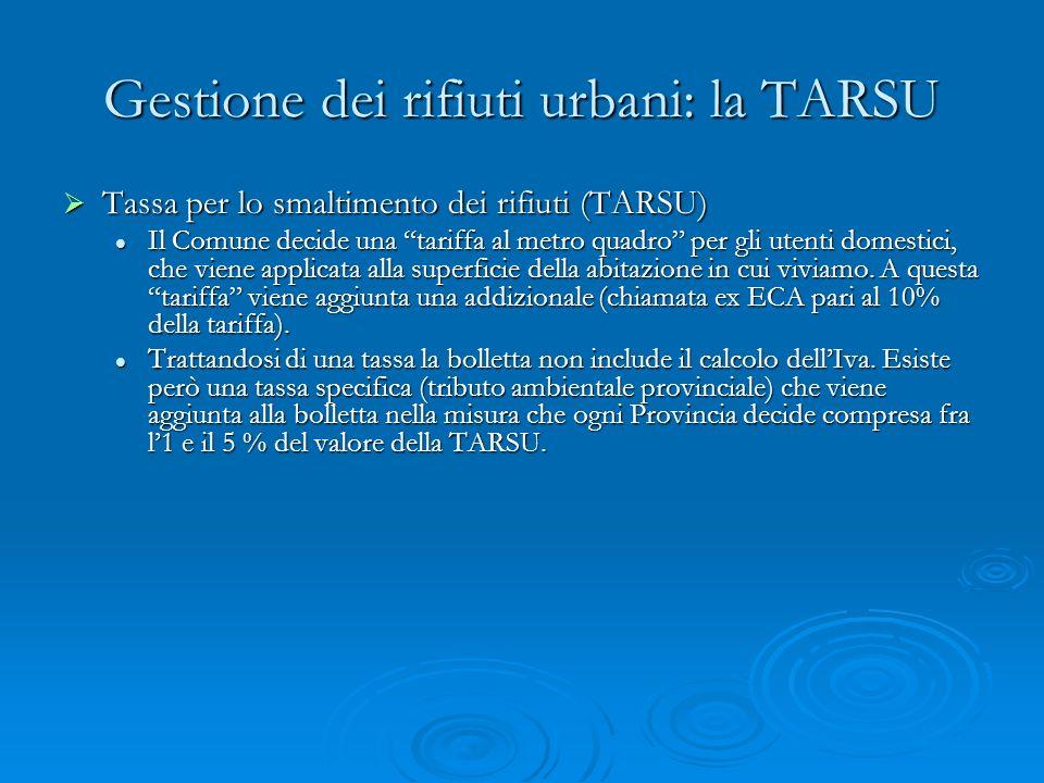 Gestione dei rifiuti urbani: la TARSU Tassa per lo smaltimento dei rifiuti (TARSU) Tassa per lo smaltimento dei rifiuti (TARSU) Il Comune decide una tariffa al metro quadro per gli utenti domestici, che viene applicata alla superficie della abitazione in cui viviamo.