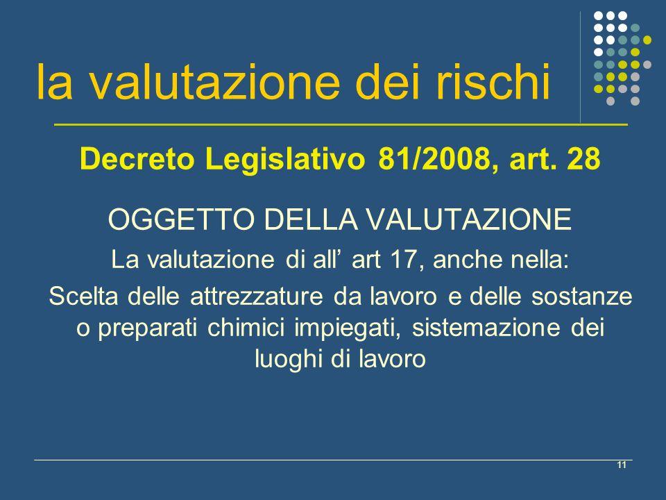 11 la valutazione dei rischi Decreto Legislativo 81/2008, art. 28 OGGETTO DELLA VALUTAZIONE La valutazione di all art 17, anche nella: Scelta delle at