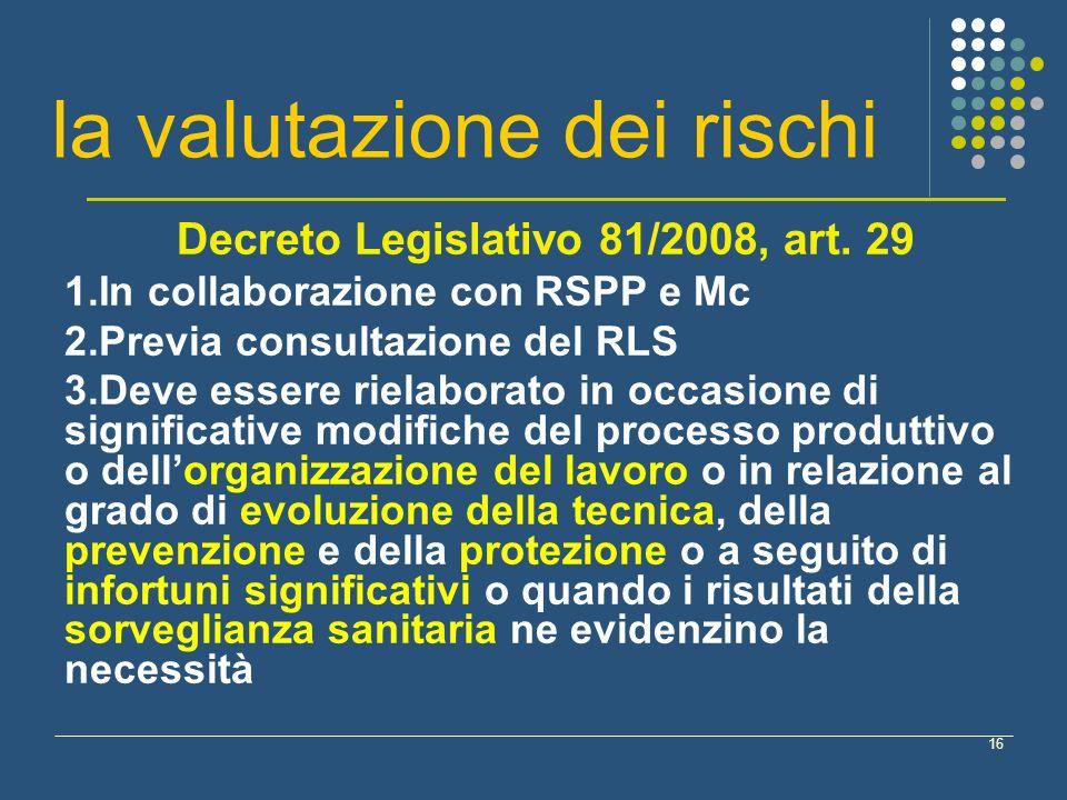 16 la valutazione dei rischi Decreto Legislativo 81/2008, art. 29 1.In collaborazione con RSPP e Mc 2.Previa consultazione del RLS 3.Deve essere riela
