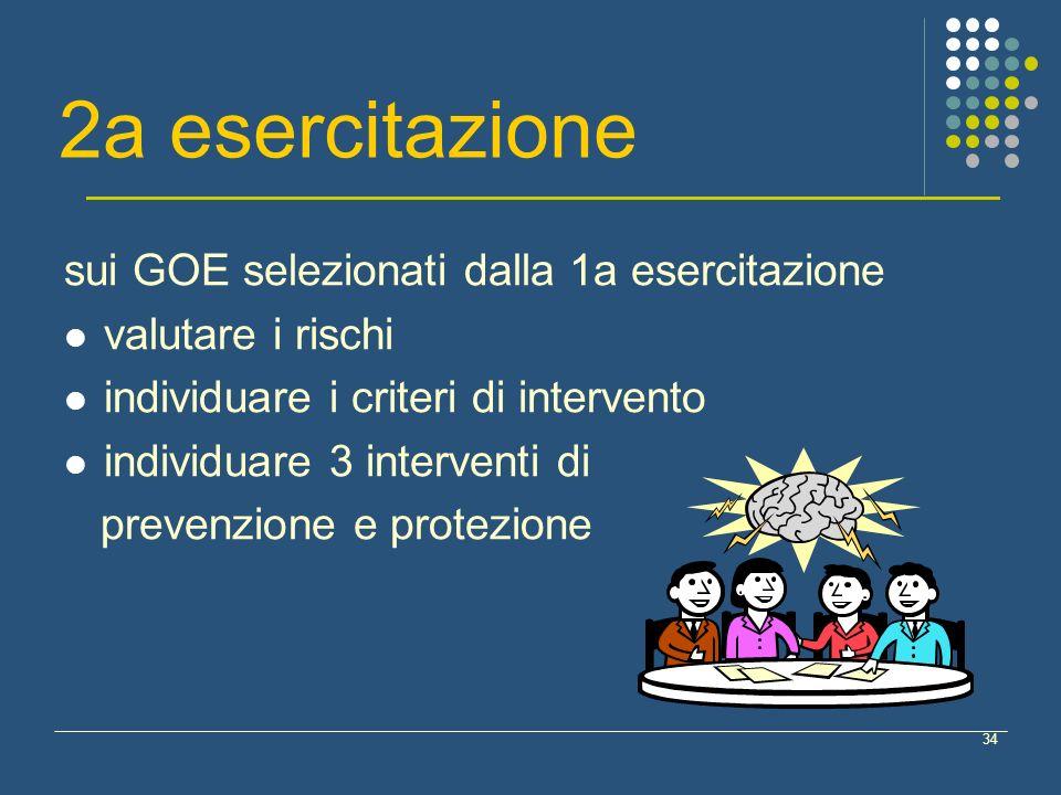 34 2a esercitazione sui GOE selezionati dalla 1a esercitazione valutare i rischi individuare i criteri di intervento individuare 3 interventi di prevenzione e protezione