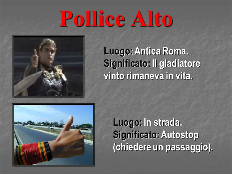 Pollice Alto Luogo: Antica Roma. Significato: Il gladiatore vinto rimaneva in vita. Luogo: In strada. Significato: Autostop (chiedere un passaggio).