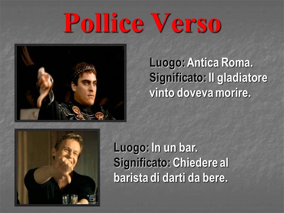 Pollice Verso Luogo: Antica Roma. Significato: Il gladiatore vinto doveva morire. Luogo: In un bar. Significato: Chiedere al barista di darti da bere.