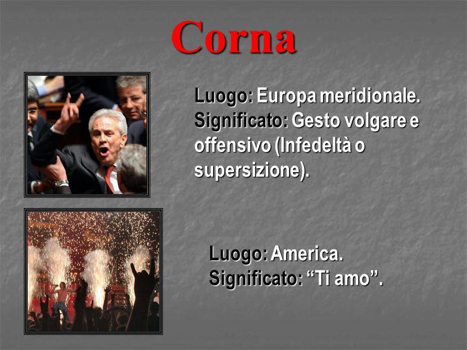 Corna Luogo: Europa meridionale. Significato: Gesto volgare e offensivo (Infedeltà o supersizione). Luogo: America. Significato: Ti amo.