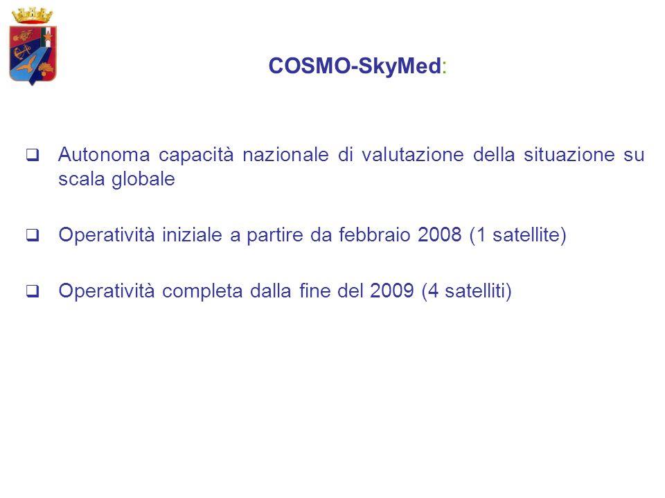 COSMO-SkyMed: Autonoma capacità nazionale di valutazione della situazione su scala globale Operatività iniziale a partire da febbraio 2008 (1 satellite) Operatività completa dalla fine del 2009 (4 satelliti)