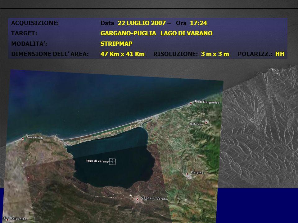 ACQUISIZIONE:Data 22 LUGLIO 2007 – Ora 17:24 TARGET:GARGANO-PUGLIA LAGO DI VARANO MODALITA:STRIPMAP DIMENSIONE DELL AREA:47 Km x 41 Km RISOLUZIONE: 3 m x 3 m POLARIZZ.: HH