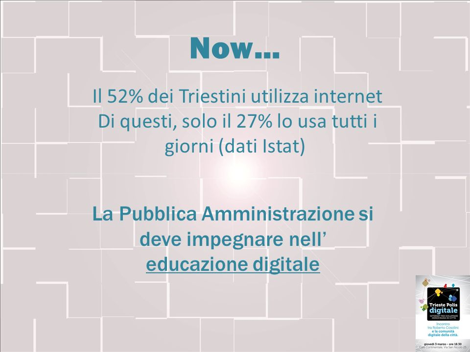 Il 52% dei Triestini utilizza internet Di questi, solo il 27% lo usa tutti i giorni (dati Istat) Now… La Pubblica Amministrazione si deve impegnare ne