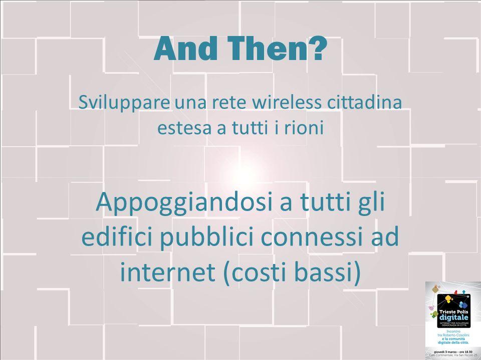 And Then? Sviluppare una rete wireless cittadina estesa a tutti i rioni Appoggiandosi a tutti gli edifici pubblici connessi ad internet (costi bassi)