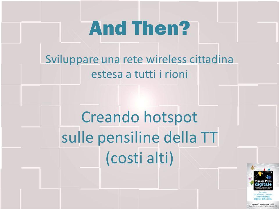 And Then? Sviluppare una rete wireless cittadina estesa a tutti i rioni Creando hotspot sulle pensiline della TT (costi alti)