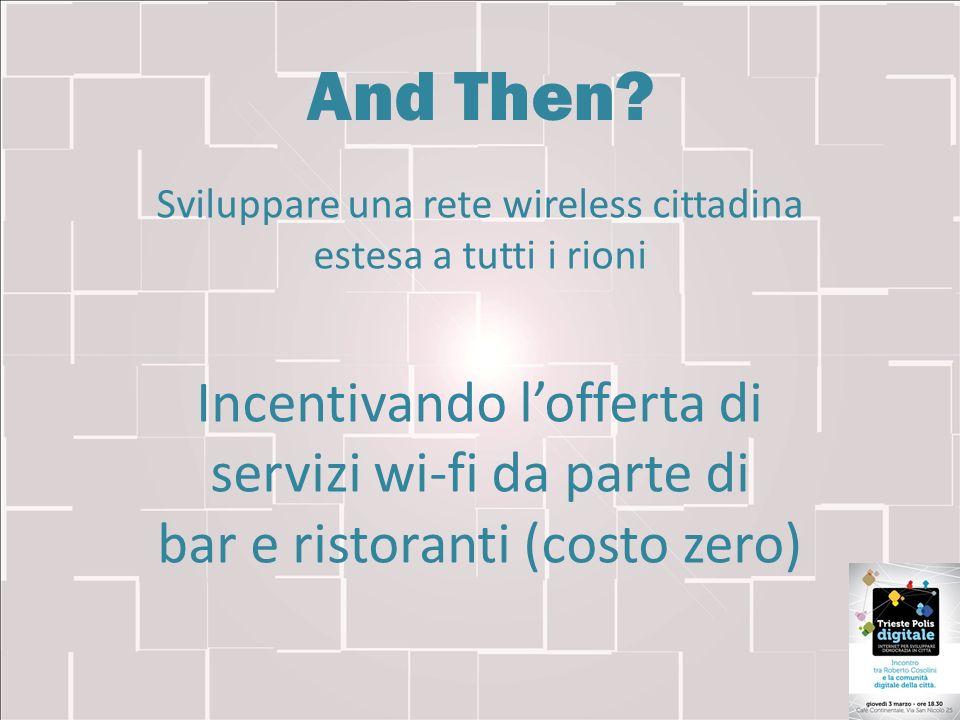 And Then? Sviluppare una rete wireless cittadina estesa a tutti i rioni Incentivando lofferta di servizi wi-fi da parte di bar e ristoranti (costo zer