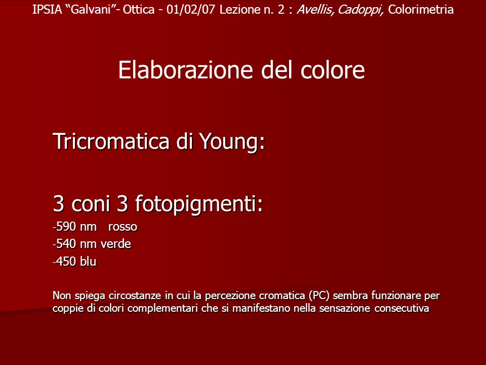 IPSIA Galvani- Ottica - 01/02/07 Lezione n. 2 : Avellis, Cadoppi, Colorimetria Tricromatica di Young: 3 coni 3 fotopigmenti: - 590 nm rosso - 540 nm v