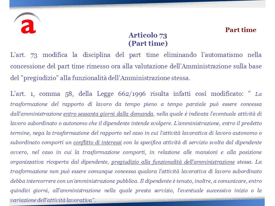 L'art. 73 modifica la disciplina del part time eliminando l'automatismo nella concessione del part time rimesso ora alla valutazione dell'Amministrazi