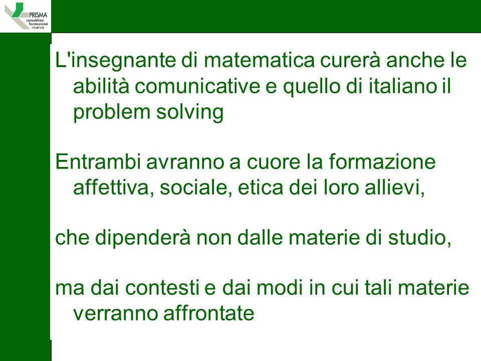 L insegnante di matematica curerà anche le abilità comunicative e quello di italiano il problem solving Entrambi avranno a cuore la formazione affettiva, sociale, etica dei loro allievi, che dipenderà non dalle materie di studio, ma dai contesti e dai modi in cui tali materie verranno affrontate