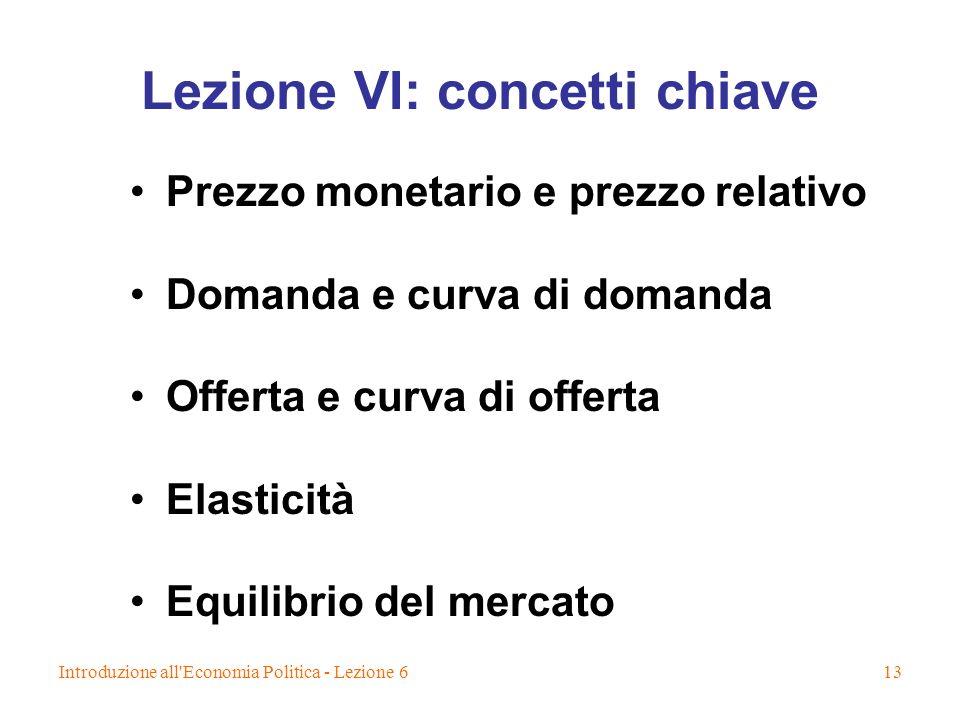 Introduzione all Economia Politica - Lezione 613 Lezione VI: concetti chiave Prezzo monetario e prezzo relativo Domanda e curva di domanda Offerta e curva di offerta Elasticità Equilibrio del mercato