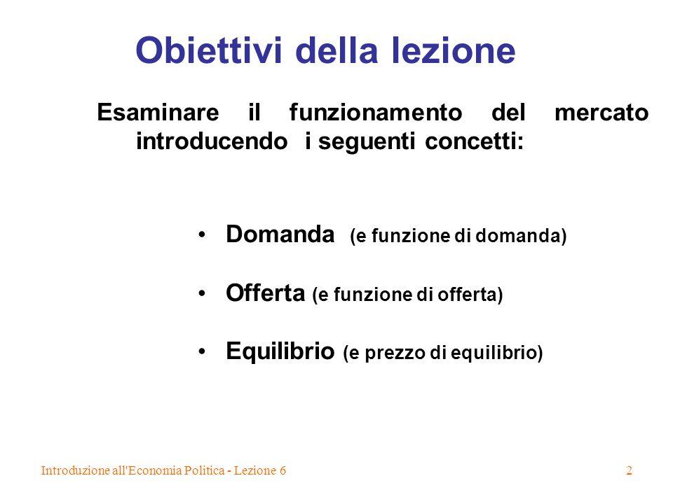 Introduzione all'Economia Politica - Lezione 62 Obiettivi della lezione Esaminare il funzionamento del mercato introducendo i seguenti concetti: Doman