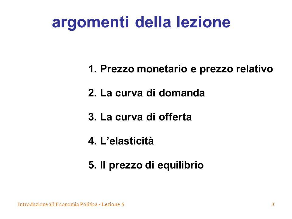 Introduzione all'Economia Politica - Lezione 63 argomenti della lezione 1. Prezzo monetario e prezzo relativo 2. La curva di domanda 3. La curva di of