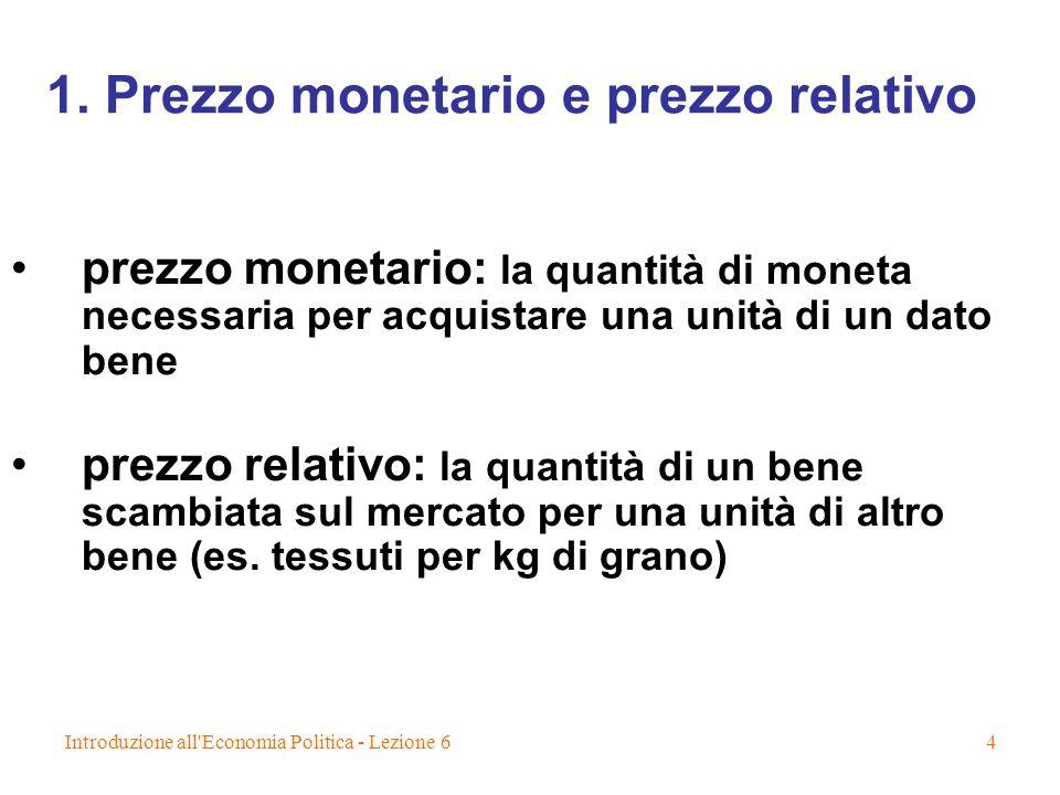 Introduzione all'Economia Politica - Lezione 64 1. Prezzo monetario e prezzo relativo prezzo monetario: la quantità di moneta necessaria per acquistar