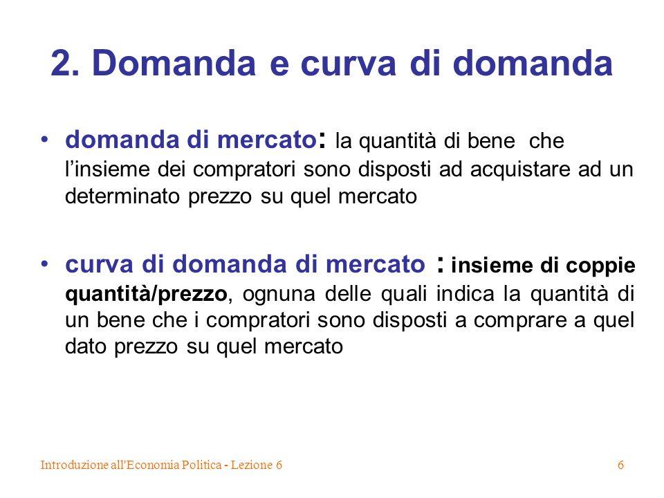 Introduzione all'Economia Politica - Lezione 66 2. Domanda e curva di domanda domanda di mercato : la quantità di bene che linsieme dei compratori son