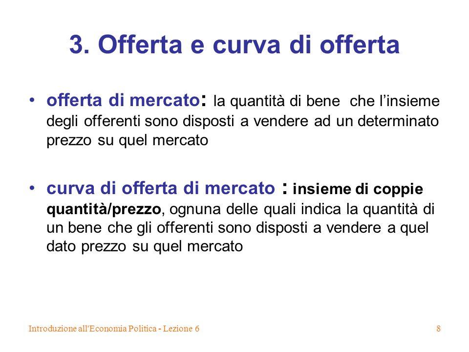 Introduzione all'Economia Politica - Lezione 68 3. Offerta e curva di offerta offerta di mercato : la quantità di bene che linsieme degli offerenti so