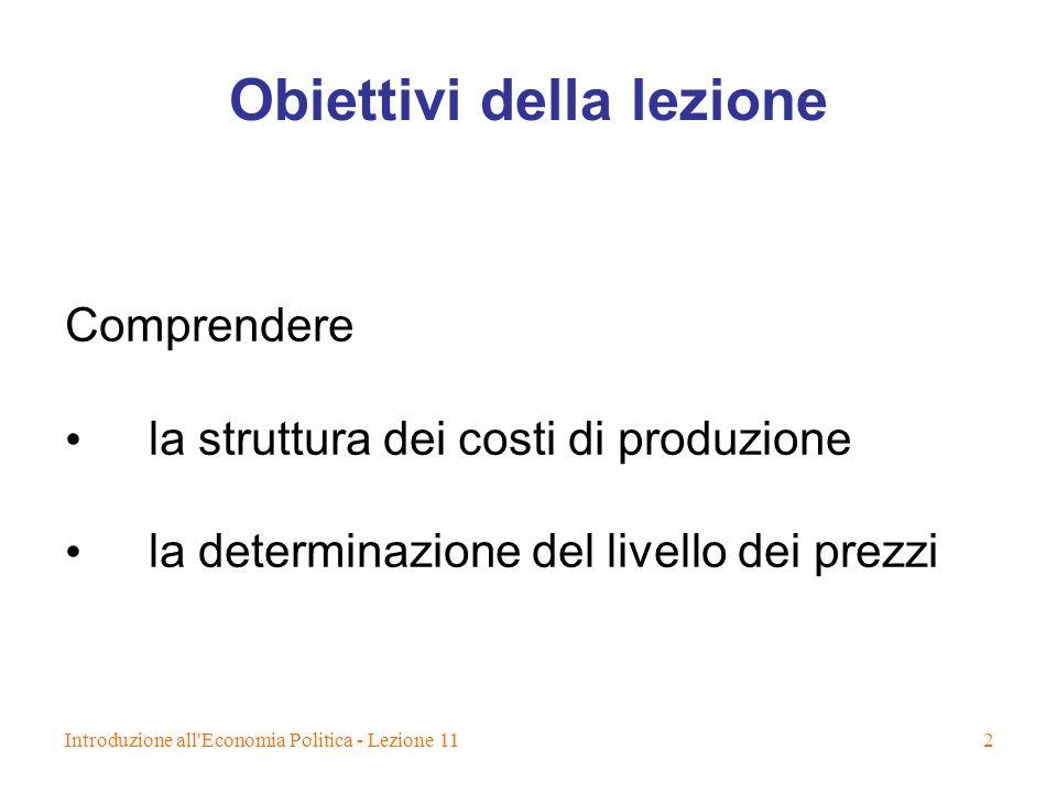 Introduzione all'Economia Politica - Lezione 112 Obiettivi della lezione Comprendere la struttura dei costi di produzione la determinazione del livell
