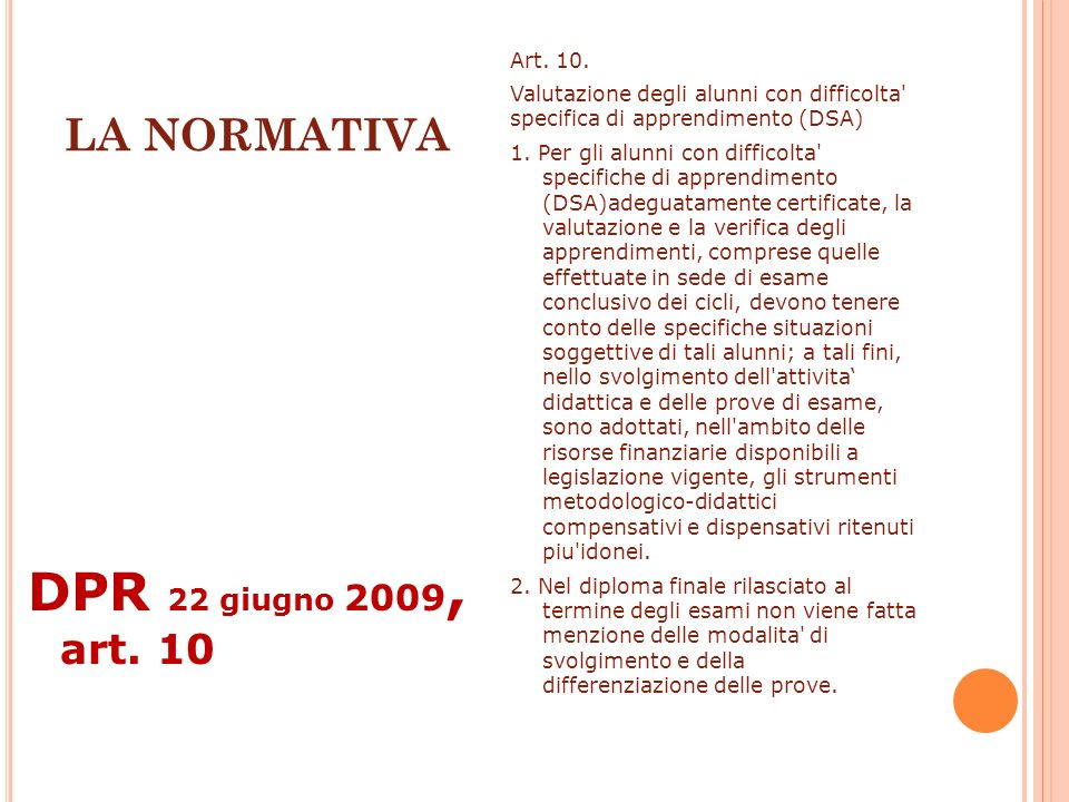 LA NORMATIVA DPR 22 giugno 2009, art. 10 Art. 10. Valutazione degli alunni con difficolta' specifica di apprendimento (DSA) 1. Per gli alunni con diff