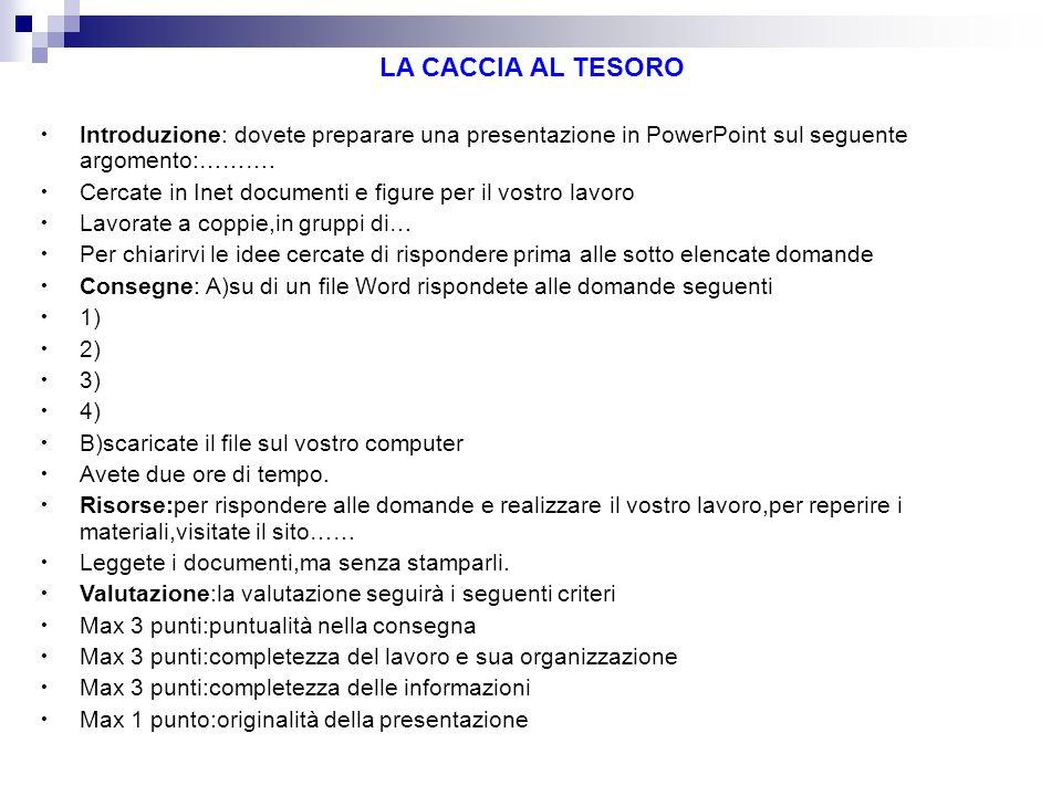 LA CACCIA AL TESORO Introduzione: dovete preparare una presentazione in PowerPoint sul seguente argomento:………. Cercate in Inet documenti e figure per