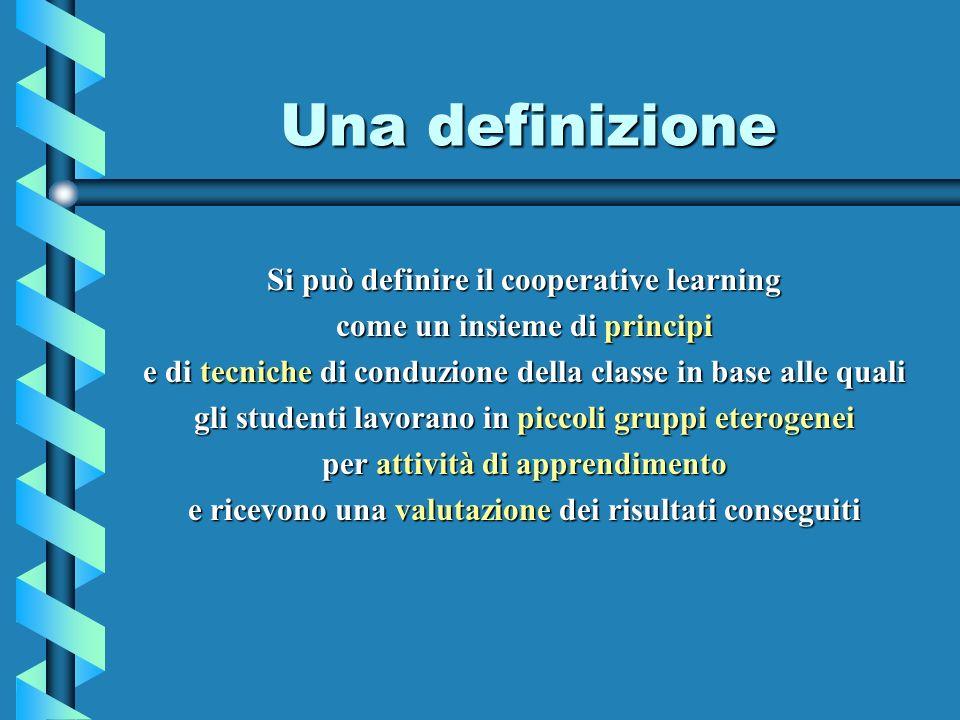 Una definizione Si può definire il cooperative learning come un insieme di principi e di tecniche di conduzione della classe in base alle quali gli studenti lavorano in piccoli gruppi eterogenei per attività di apprendimento e ricevono una valutazione dei risultati conseguiti