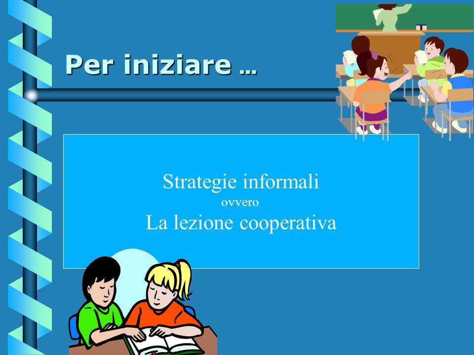 Per iniziare … Strategie informali ovvero La lezione cooperativa