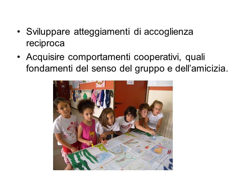 Sviluppare atteggiamenti di accoglienza reciproca Acquisire comportamenti cooperativi, quali fondamenti del senso del gruppo e dellamicizia.