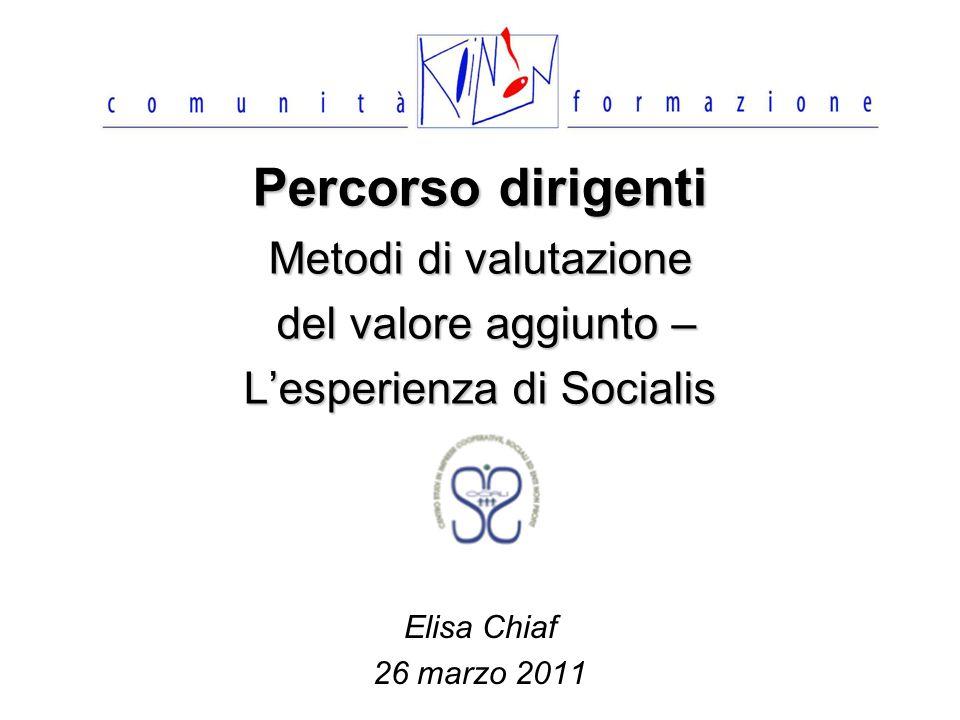 Percorso dirigenti Metodi di valutazione del valore aggiunto – Lesperienza di Socialis Elisa Chiaf 26 marzo 2011