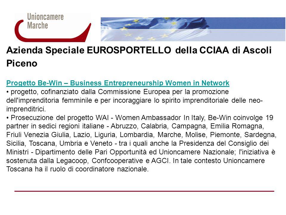 Azienda Speciale EUROSPORTELLO della CCIAA di Ascoli Piceno Progetto Be-Win – Business Entrepreneurship Women in Network Network femminile Rete italiana di imprenditrici, basata sulla relazione forte fra 32 donne che hanno maturato lunghe e significative esperienze nel campo manageriale ed imprenditoriale (Mentor) e 64 neo imprenditrici, che sono agli esordi nel mondo dell imprenditoria (Mentee).