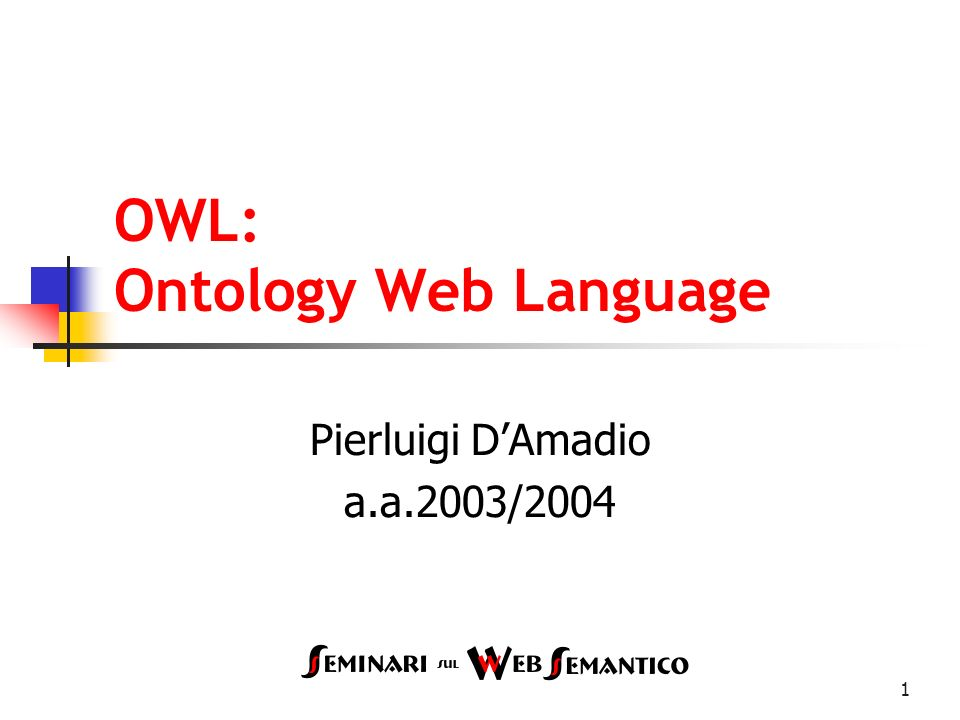 1 OWL: Ontology Web Language Pierluigi DAmadio a.a.2003/2004