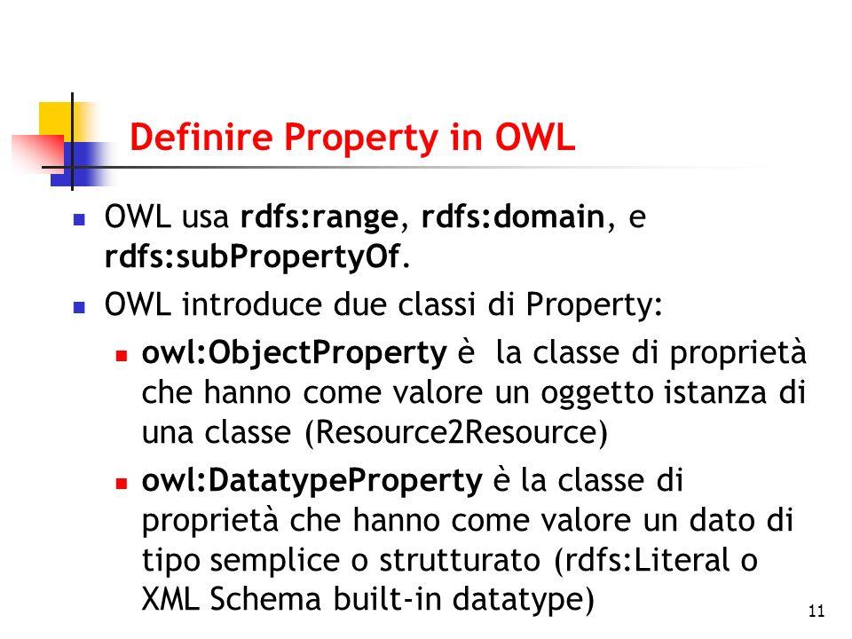 11 Definire Property in OWL OWL usa rdfs:range, rdfs:domain, e rdfs:subPropertyOf. OWL introduce due classi di Property: owl:ObjectProperty è la class