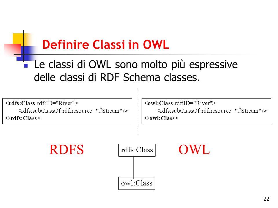 22 Definire Classi in OWL Le classi di OWL sono molto più espressive delle classi di RDF Schema classes. RDFSOWL rdfs:Class owl:Class