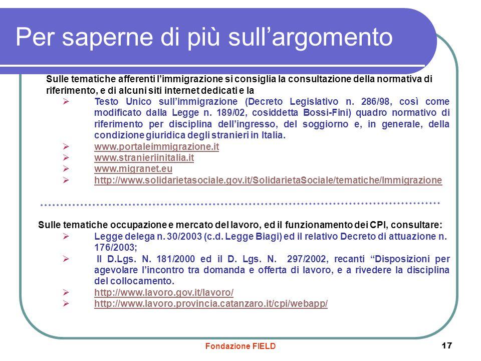 Fondazione FIELD 17 Per saperne di più sullargomento Sulle tematiche afferenti limmigrazione si consiglia la consultazione della normativa di riferime