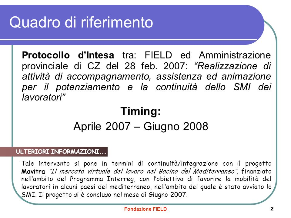 Fondazione FIELD 2 Quadro di riferimento Protocollo dIntesa tra: FIELD ed Amministrazione provinciale di CZ del 28 feb. 2007: Realizzazione di attivit