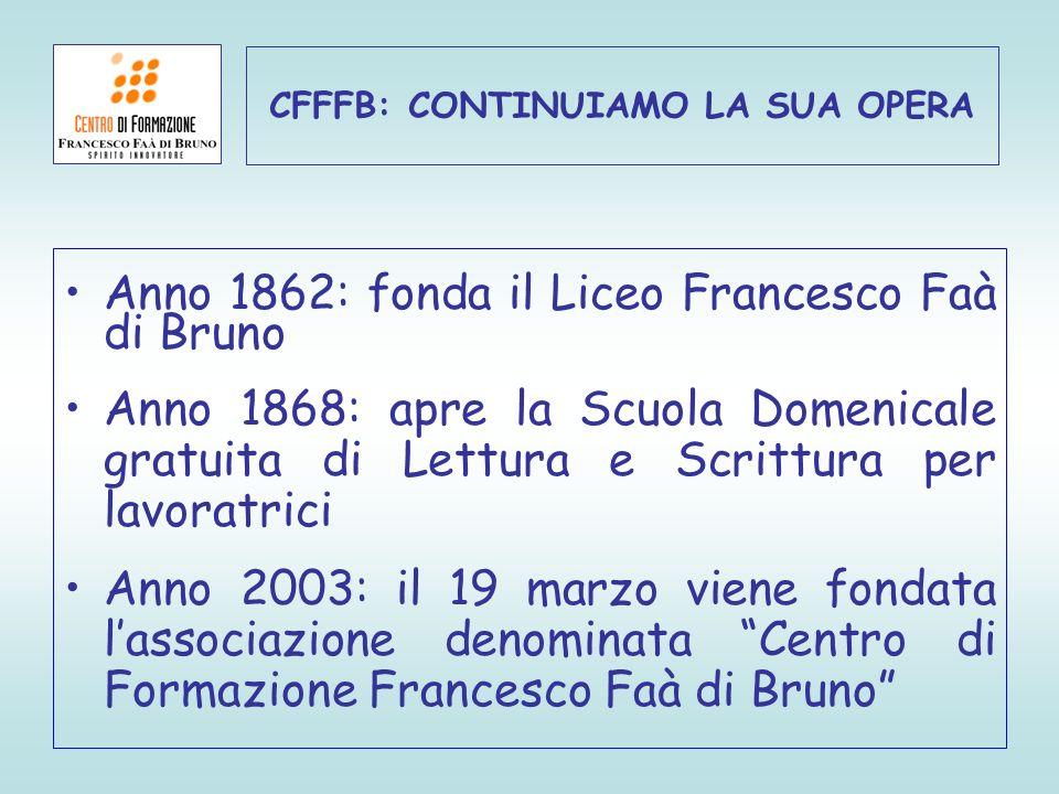 CFFFB: CONTINUIAMO LA SUA OPERA Anno 1862: fonda il Liceo Francesco Faà di Bruno Anno 1868: apre la Scuola Domenicale gratuita di Lettura e Scrittura