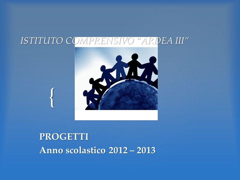 { ISTITUTO COMPRENSIVO ARDEA III PROGETTI Anno scolastico 2012 – 2013