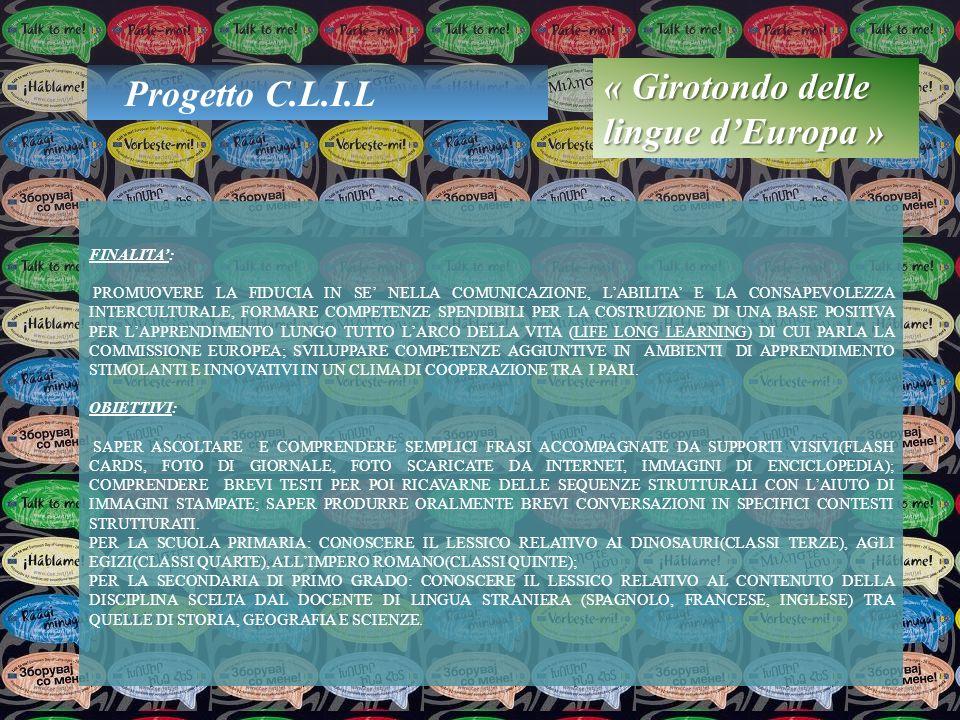 Progetto C.L.I.L « Girotondo delle lingue dEuropa » FINALITA: PROMUOVERE LA FIDUCIA IN SE NELLA COMUNICAZIONE, LABILITA E LA CONSAPEVOLEZZA INTERCULTURALE, FORMARE COMPETENZE SPENDIBILI PER LA COSTRUZIONE DI UNA BASE POSITIVA PER LAPPRENDIMENTO LUNGO TUTTO LARCO DELLA VITA (LIFE LONG LEARNING) DI CUI PARLA LA COMMISSIONE EUROPEA; SVILUPPARE COMPETENZE AGGIUNTIVE IN AMBIENTI DI APPRENDIMENTO STIMOLANTI E INNOVATIVI IN UN CLIMA DI COOPERAZIONE TRA I PARI.