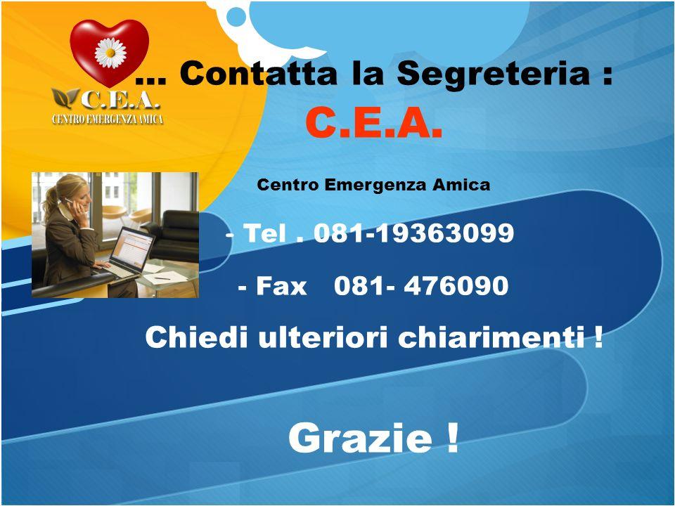 ... Contatta la Segreteria : C.E.A. Centro Emergenza Amica - Tel. 081-19363099 - Fax 081- 476090 Chiedi ulteriori chiarimenti ! Grazie !