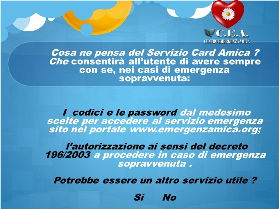 Cosa ne pensa del Servizio Card Amica ? Che consentirà allutente di avere sempre con se, nei casi di emergenza sopravvenuta: I codici e le password da