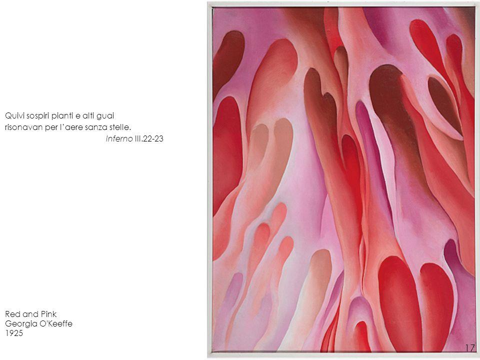 Red and Pink Georgia O'Keeffe 1925 Quivi sospiri pianti e alti guai risonavan per laere sanza stelle. Inferno III.22-23 17