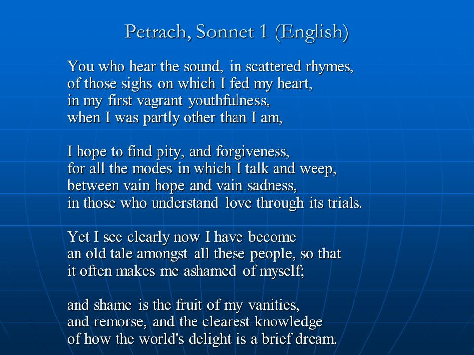 Petrach, Sonnet 1 (English) You who hear the sound, in scattered rhymes, of those sighs on which I fed my heart, in my first vagrant youthfulness, when I was partly other than I am, I hope to find pity, and forgiveness, for all the modes in which I talk and weep, between vain hope and vain sadness, in those who understand love through its trials.