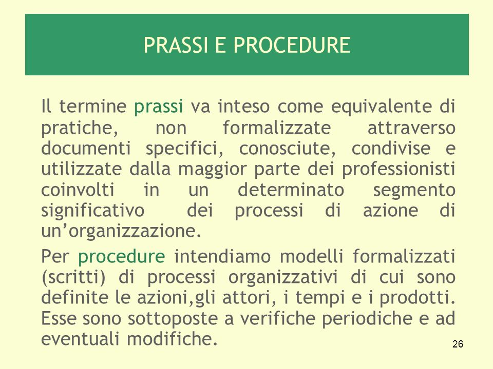 26 PRASSI E PROCEDURE Il termine prassi va inteso come equivalente di pratiche, non formalizzate attraverso documenti specifici, conosciute, condivise e utilizzate dalla maggior parte dei professionisti coinvolti in un determinato segmento significativo dei processi di azione di unorganizzazione.