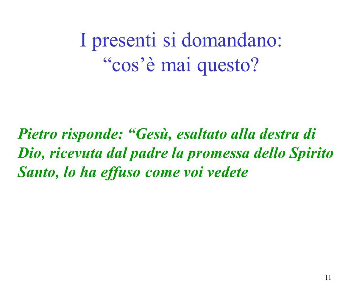 11 I presenti si domandano: cosè mai questo? Pietro risponde: Gesù, esaltato alla destra di Dio, ricevuta dal padre la promessa dello Spirito Santo, l