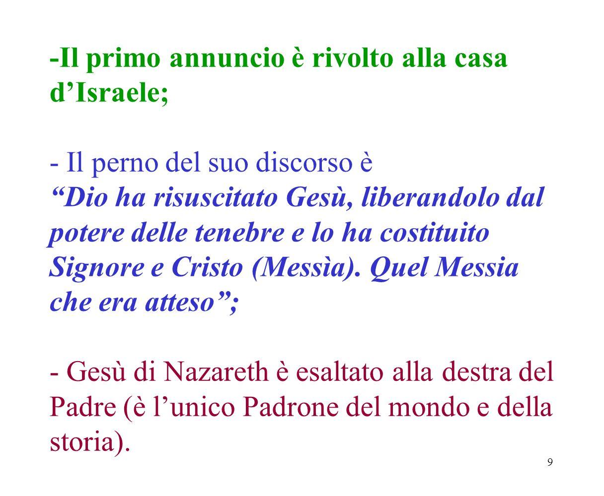 9 -Il primo annuncio è rivolto alla casa dIsraele; - Il perno del suo discorso è Dio ha risuscitato Gesù, liberandolo dal potere delle tenebre e lo ha