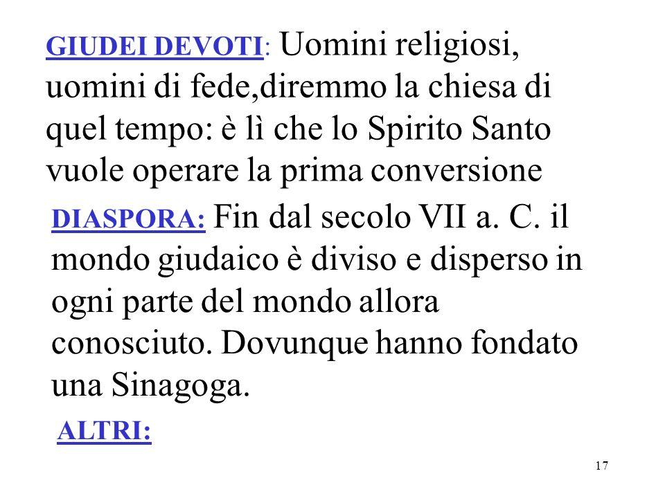 17 GIUDEI DEVOTI: Uomini religiosi, uomini di fede,diremmo la chiesa di quel tempo: è lì che lo Spirito Santo vuole operare la prima conversione DIASP