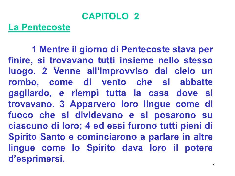 3 CAPITOLO 2 La Pentecoste 1 Mentre il giorno di Pentecoste stava per finire, si trovavano tutti insieme nello stesso luogo. 2 Venne allimprovviso dal